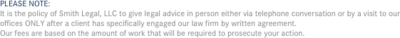 PLEASE NOTE: It is the policy of Smith Legal, LLC to give legal advice in person either via telephone conversation or by a visit to our offices ONLY after a client has specifically engaged our law firm by written agreement.  Our fees are based on the amount of work that will be required to prosecute your action.