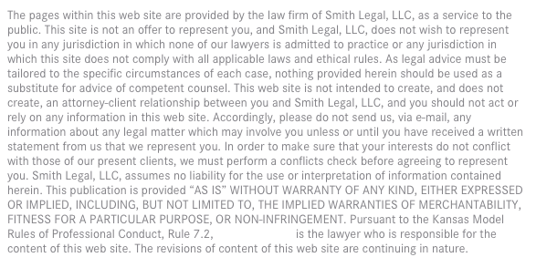 "The pages within this web site are provided by the law firm of Smith Legal, LLC, as a service to the public. This site is not an offer to represent you, and Smith Legal, LLC, does not wish to represent you in any jurisdiction in which none of our lawyers is admitted to practice or any jurisdiction in which this site does not comply with all applicable laws and ethical rules. As legal advice must be tailored to the specific circumstances of each case, nothing provided herein should be used as a substitute for advice of competent counsel. This web site is not intended to create, and does not create, an attorney-client relationship between you and Smith Legal, LLC, and you should not act or rely on any information in this web site. Accordingly, please do not send us, via e-mail, any information about any legal matter which may involve you unless or until you have received a written statement from us that we represent you. In order to make sure that your interests do not conflict with those of our present clients, we must perform a conflicts check before agreeing to represent you. Smith Legal, LLC, assumes no liability for the use or interpretation of information contained herein. This publication is provided ""AS IS"" WITHOUT WARRANTY OF ANY KIND, EITHER EXPRESSED OR IMPLIED, INCLUDING, BUT NOT LIMITED TO, THE IMPLIED WARRANTIES OF MERCHANTABILITY, FITNESS FOR A PARTICULAR PURPOSE, OR NON-INFRINGEMENT. Pursuant to the Kansas Model Rules of Professional Conduct, Rule 7.2, Branden Smith is the lawyer who is responsible for the content of this web site. The revisions of content of this web site are continuing in nature."